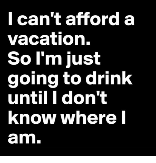 Drinking, Funny, and Vacation: can't afford a  vacation.  So I'm just  going to drink  until I don't  know where I