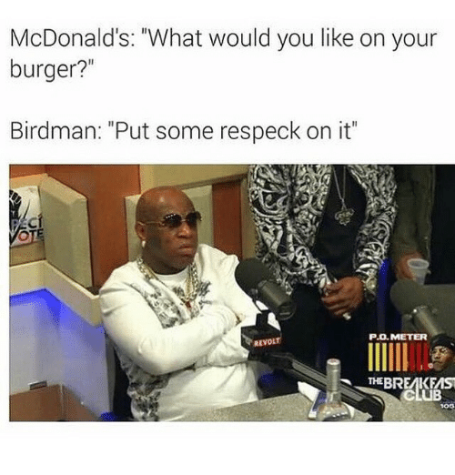 """Birdman, Club, and McDonalds: McDonald's: """"What would you like on your  burger?  Birdman: """"Put some respeck on it""""  P.O. METER  THE BREMKEMST  CLUB"""