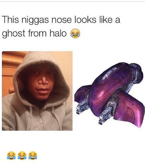 Halo: This niggas nose looks like a  ghost from halo 😂😂😂