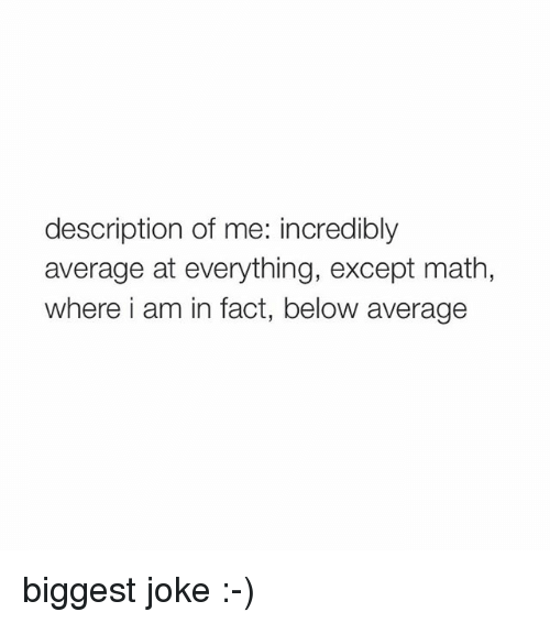 Jokes: description of me: incredibly  average at everything, except math  where i am in fact, below average biggest joke :-)