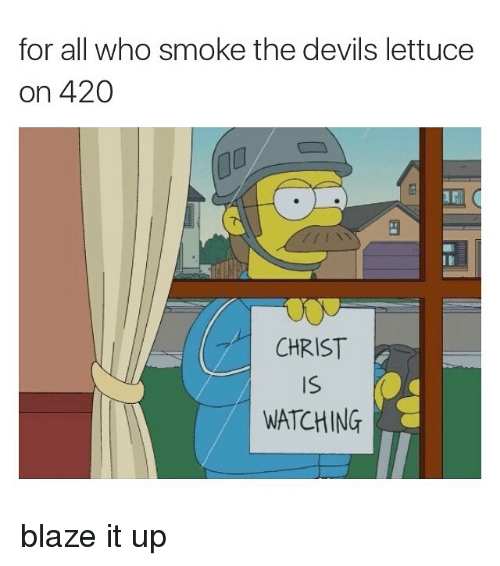 Smoking: for all who smoke the devils lettuce  on 420  CHRIST  WATCHING blaze it up