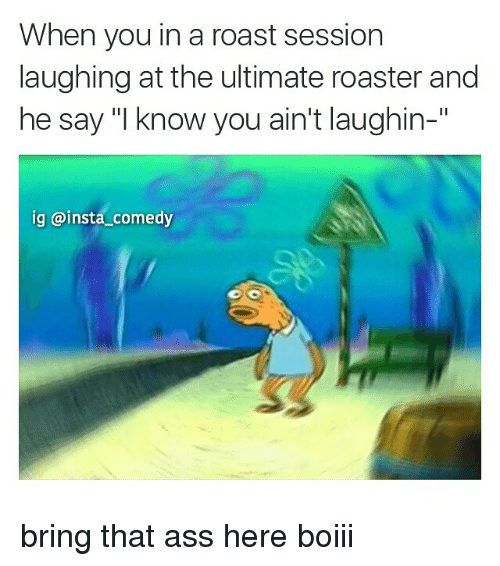 """roast: When you in a roast session  laughing at the ultimate roaster and  he say """"I know you ain't laughin-  Il  ig insta comedy bring that ass here boiii"""