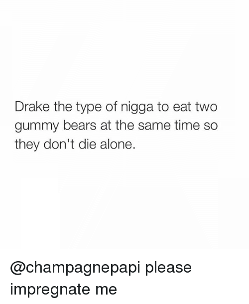 Drake, Drake the Type of Nigga, and Bear: Drake the type of nigga to eat two  gummy bears at the same time so  they don't die alone. @champagnepapi please impregnate me
