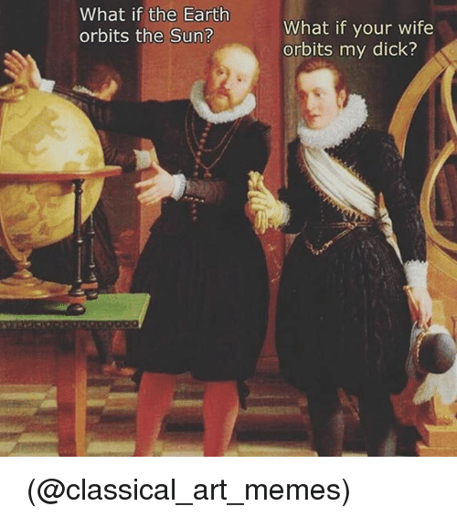 SIZZLE: What if the Earth  orbits the Sun?  What if your wife  orbits my dick? 🤔🤔🤔 (@classical_art_memes)