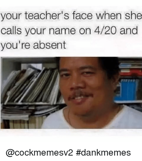 4:20, Teacher, and Dank Memes: your teacher's face when she  calls your name on 4/20 and  you're absent @cockmemesv2 dankmemes