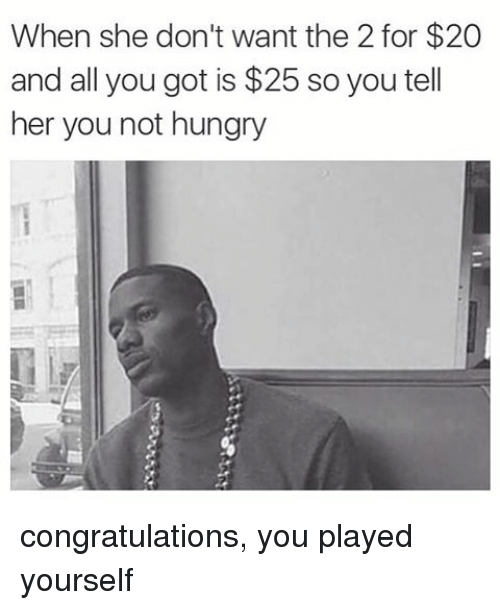 Congratulations You Played Yourself, Funny, and Hungry: When she don't want the 2 for $20  and all you got is $25 so you tell  her you not hungry congratulations, you played yourself