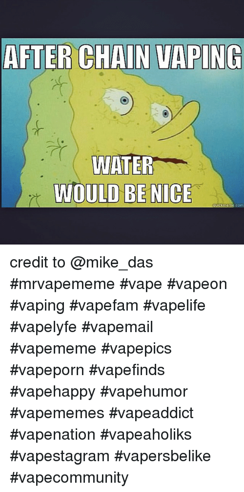 Meme, Memes, and Vape: AFTER CHAIN VAPING  WATER  WOULD BE NICE  quick meme com credit to @mike_das -mrvapememe vape vapeon vaping vapefam vapelife vapelyfe vapemail vapememe vapepics vapeporn vapefinds vapehappy vapehumor vapememes vapeaddict vapenation vapeaholiks vapestagram vapersbelike vapecommunity