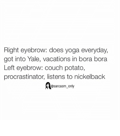Doe, Funny, and Memes: Right eyebrow: does yoga everyday,  got into Yale, vacations in bora bora  Left eyebrow: couch potato,  procrastinator, listens to nickelback  @sarcasm only ⠀
