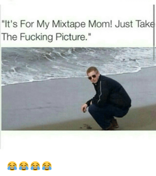 """My Mixtaps: """"It's For My Mixtape Mom! Just Take  The Fucking Picture."""" 😂😂😂😂"""