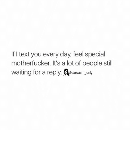 Motherfuck: If I text you every day, feel special  motherfucker. It's a lot of people still  waiting for a reply. @sarcasm only ⠀