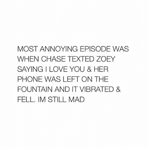 Phone: MOST ANNOYING EPISODE WAS  WHEN CHASE TEXTED ZOEY  SAYING I LOVE YOU & HER  PHONE WAS LEFT ON THE  FOUNTAIN AND IT VIBRATED &  FELL. IM STILL MAD ︎