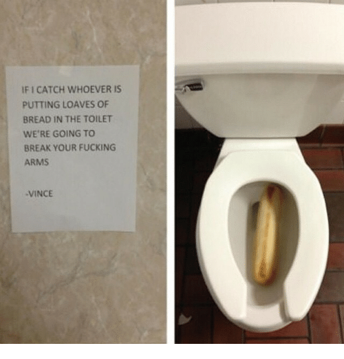 Loave: IFI CATCH WHOEVER IS  PUTTING LOAVES OF  BREAD IN THE TOILET  WE'RE GOING TO  BREAK YOUR FUCKING  ARMS  VINCE