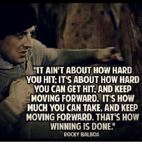 """Rocky, Rocky Balboa, and Jeep: IT AIN'T ABOUT HOW HARD  YOU HIT IT'S ABOUT HOW HARD  YOU CAN GET HIT AND KEEP  MOVING FORWARD. ITIS HOW  MUCH YOU CAN TAKE AND KEEP  MOVING FORWARD. THAT'S HOW  WINNING IS DONE""""  ROCKY BALBOA"""