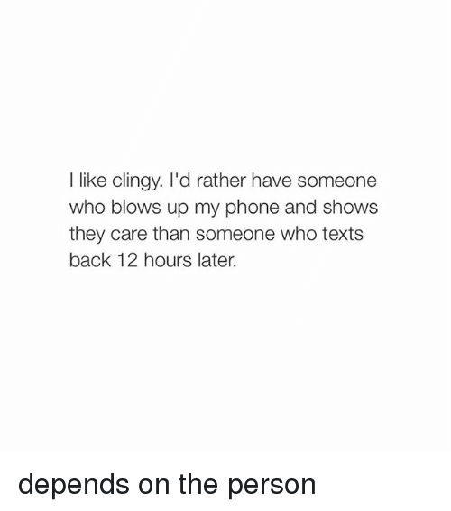 Phone: I like clingy. I'd rather have someone  who blows up my phone and shows  they care than someone who texts  back 12 hours later. depends on the person
