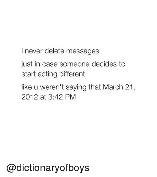 Girl Memes: i never delete messages  just in case someone decides to  start acting different  like u weren't saying that March 21  2012 at 3:42 PM @dictionaryofboys