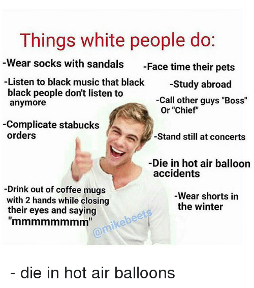 "hot air balloons: Things white people do  Wear socks with sandals  Face time their pets  Listen to black music that black  Study abroad  black people don't listen to  Call other guys ""Boss""  anymore  Or ""Chief  -Complicate stabucks  orders  Stand still at concerts  Die in hot air balloon  accidents  Drink out of coffee mugs  Wear shorts in  with 2 hands while closing  the winter  their eyes and saying - die in hot air balloons"