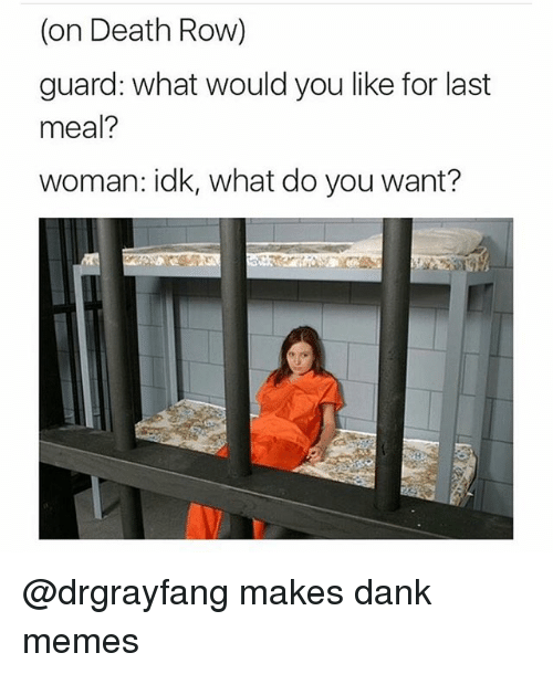 Dank, Meme, and Memes: (on Death Row)  guard: what would you like for last  meal?  woman: idk, what do you want? @drgrayfang makes dank memes