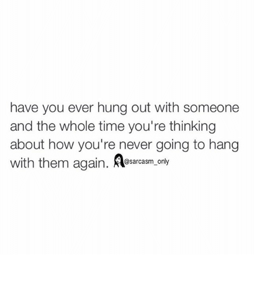 Funny: have you ever hung out with someone  and the whole time you're thinking  about how you're never going to hang  with them again  dl@sarcasm only ⠀