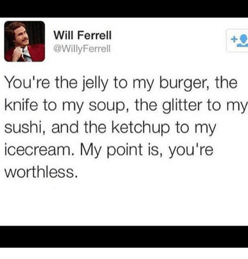 Funny, Meme, and Will Ferrell: Will Ferrell  @Willy Ferrell  You're the jelly to my burger, the  knife to my soup, the glitter to my  sushi, and the ketchup to my  IC cream. My point is, you're  worthless.