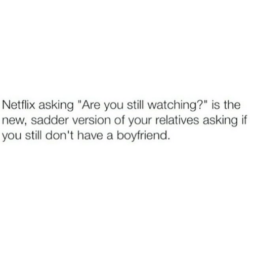 "Funny, Netflix, and Watch: Netflix asking ""Are you still watching?"" is the  new, sadder version of your relatives asking if  you still don't have a boyfriend."