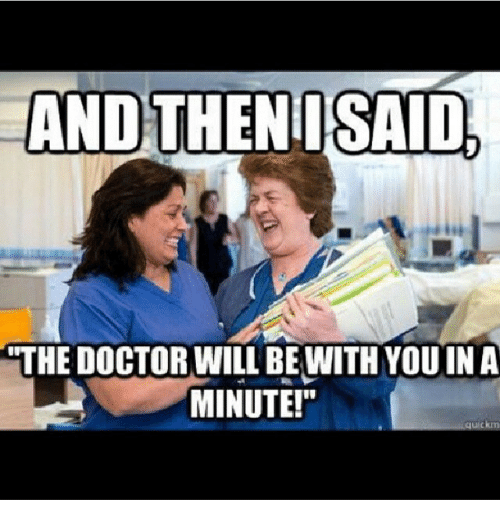 Doctor, Funny, and Meme: AND THENT SAID,  THE DOCTOR WILL BE WITH YOU IN A  MINUTE!""