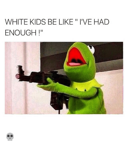 Funny: WHITE KIDS BE LIKE l'VE HAD  ENOUGH  Il 💀