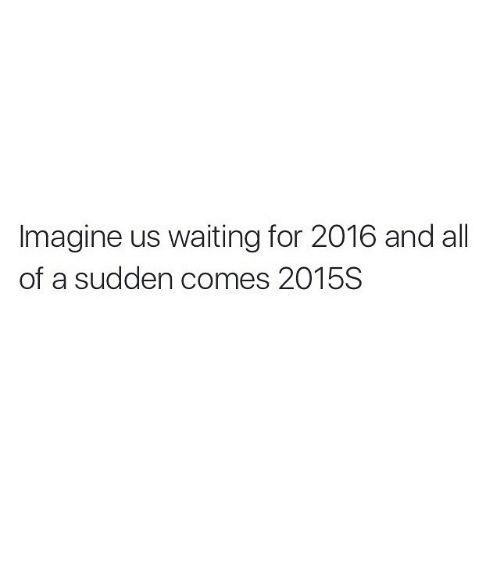Funny: Imagine us waiting for 2016 and all  of a sudden comes 2015S 🤔