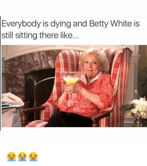 Betty White, Funny, and White: Everybody is dying and Betty White is  still sitting there like... 😭😭😭