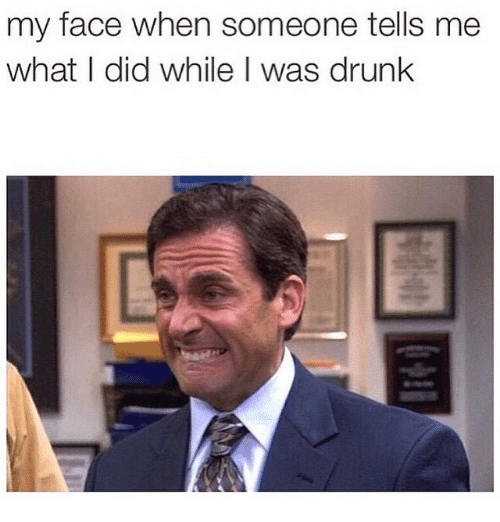Drunk, Funny, and Meme: my face when someone tells me  what I did while I was drunk