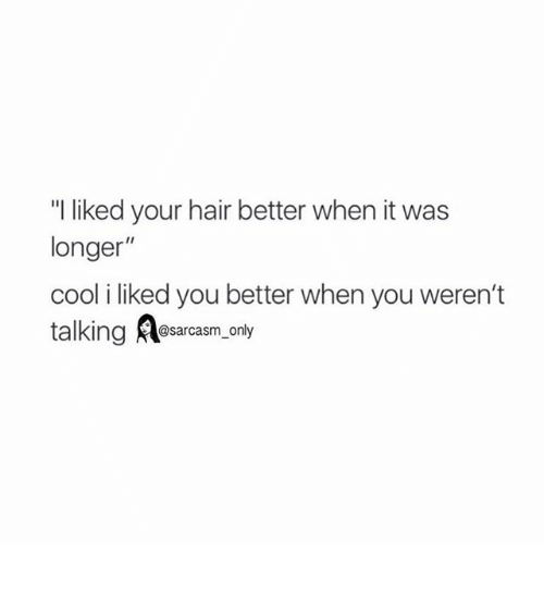 """Funny: """"I liked your hair better when it was  longer""""  cool i liked you better when you weren't  talking RA@sarcasm only ⠀"""