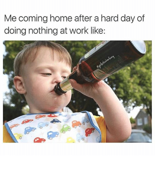 Funny: Me coming home after a hard day of  doing nothing at work like: ⠀