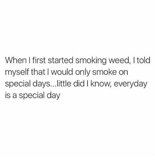 Smoking: When first started smoking weed, Itold  myself that I would only smoke on  special days. ..little did know, everyday  is a special day