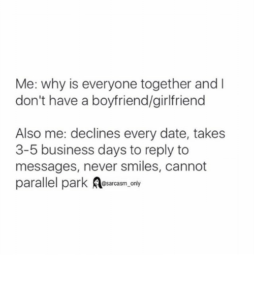 Dating, Funny, and Memes: Me: why is everyone together and  don't have a boyfriend/girlfriend  Also me: declines every date, takes  3-5 business days to reply to  messages, never smiles, cannot  parallel park  @sarcasm only ⠀