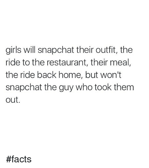 Home: girls will snapchat their outfit, the  ride to the restaurant, their meal,  the ride back home, but won't  snapchat the guy who took them  out facts