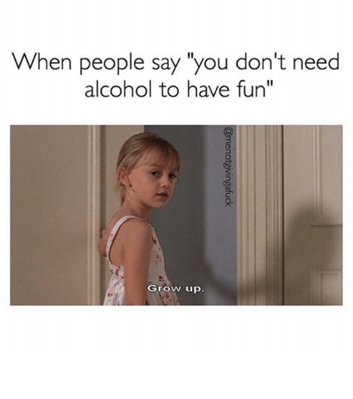 """Growing up: When people say """"you don't need  alcohol to have fun""""  Grow up ⠀"""