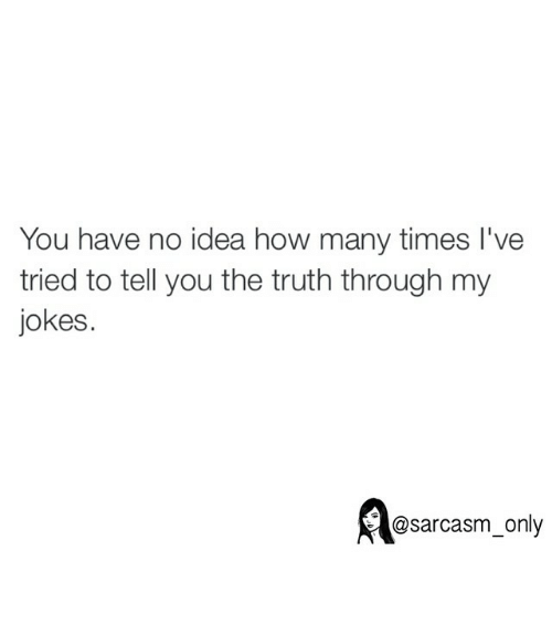 Jokes: You have no idea how many times I've  tried to tell you the truth through my  jokes.  @sarcasm only ⠀
