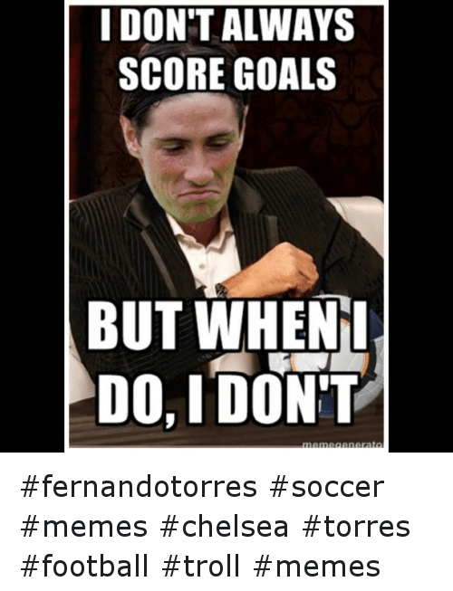 Chelsea, Goals, and Meme: I DON'T ALWAYS  SCORE GOALS  BUT WHEN I  DO, DON'T fernandotorres soccer memes chelsea torres football troll memes