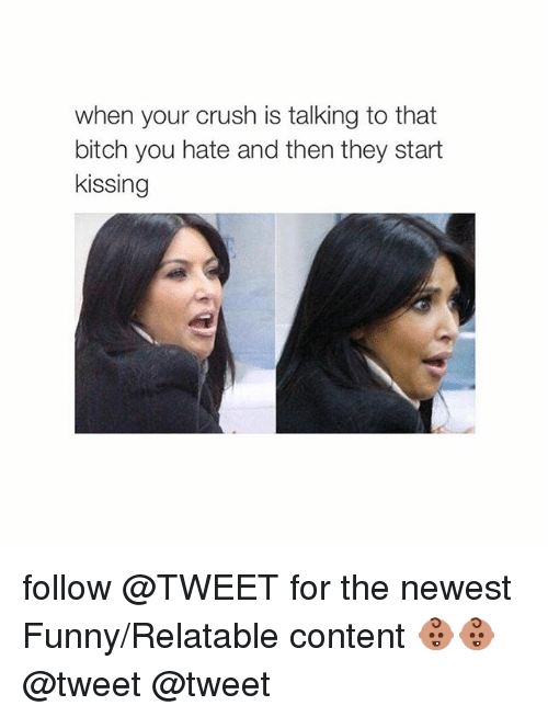 Bitch, Crush, and Funny: when your crush is talking to that  bitch you hate and then they start  kissing follow @TWEET for the newest Funny-Relatable content 👶🏽👶🏽-@tweet @tweet
