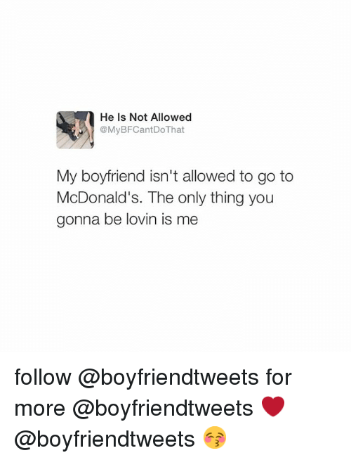 Boyfriend: He is Not Allowed  @MyBFCantDo That  My boyfriend isn't allowed to go to  McDonald's. The only thing you  gonna be lovin is me follow @boyfriendtweets for more -@boyfriendtweets ❤️-@boyfriendtweets 😚