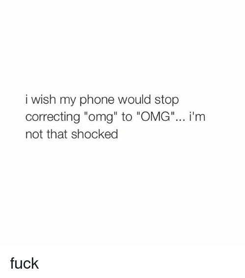 "Phone: i wish my phone would stop  correcting ""omg"" to ""OMG""... i'm  not that shocked fuck"