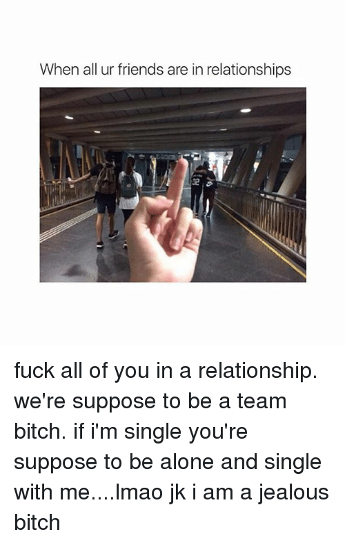 Girl Memes: When all ur friends are in relationships fuck all of you in a relationship. we're suppose to be a team bitch. if i'm single you're suppose to be alone and single with me....lmao jk i am a jealous bitch