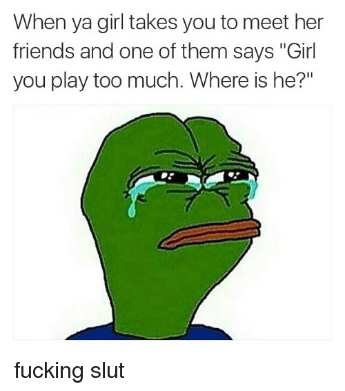 "you play too much: When ya girl takes you to meet her  friends and one of them says ""Girl  you play too much. Where is he?"" fucking slut"