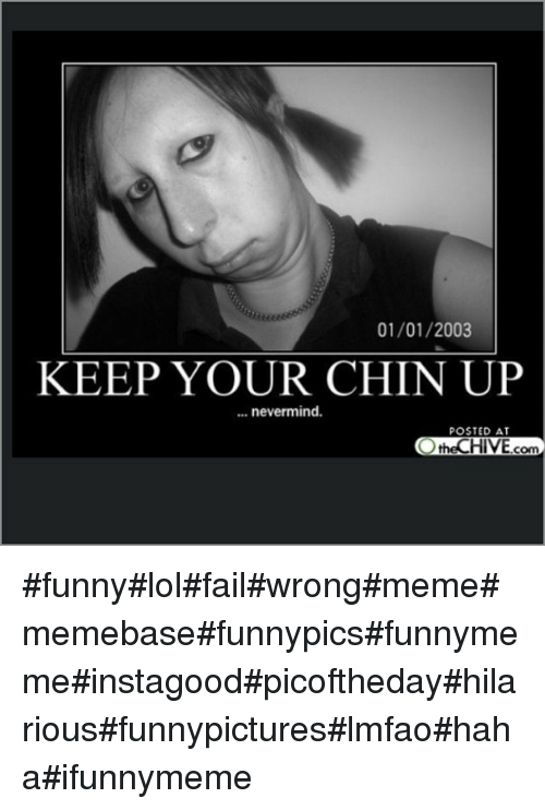 Posted At The Chive: 01/01/2003  KEEP YOUR CHIN UP  nevermind.  POSTED AT  the CHIVE  com funnylolfailwrongmemememebasefunnypicsfunnymemeinstagoodpicofthedayhilariousfunnypictureslmfaohahaifunnymeme