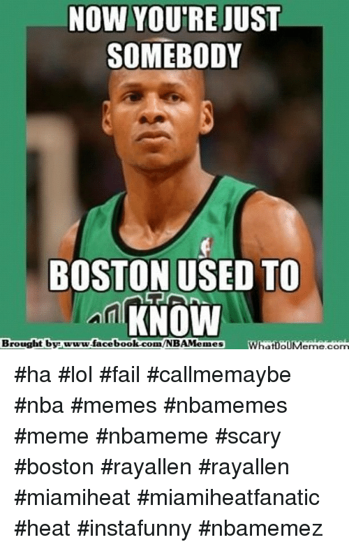 Basketball, Facebook, and Fail: NOW YOU'RE  JUST  SOMEBODY  BOSTON USED TO  KNOW  Brought by www.facebook.com hatIOUM eme conn ha lol fail callmemaybe nba memes nbamemes meme nbameme scary boston rayallen rayallen miamiheat miamiheatfanatic heat instafunny nbamemez