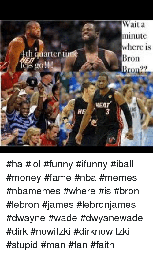 Basketball, Dirk Nowitzki, and Dwayne Wade: th quarter t  HEAT  Wait a  minute  where is  Bron  Bron?? ha lol funny ifunny iball money fame nba memes nbamemes where is bron lebron james lebronjames dwayne wade dwyanewade dirk nowitzki dirknowitzki stupid man fan faith