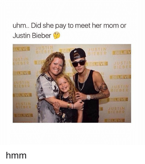 Biebs: uhm.. Did she pay to meet her mom or  Justin Bieber  ELIEVE  JUSTIN  BES  US  BELIEVE  BIEBE  ELIEVE  BELIEVE  USTIN  JUSTIN  B EBER  e i EBER  BELIEVE  US TIN  EBER  a JUSTIN  BIEBER  BELIEVE  BELIEVE hmm