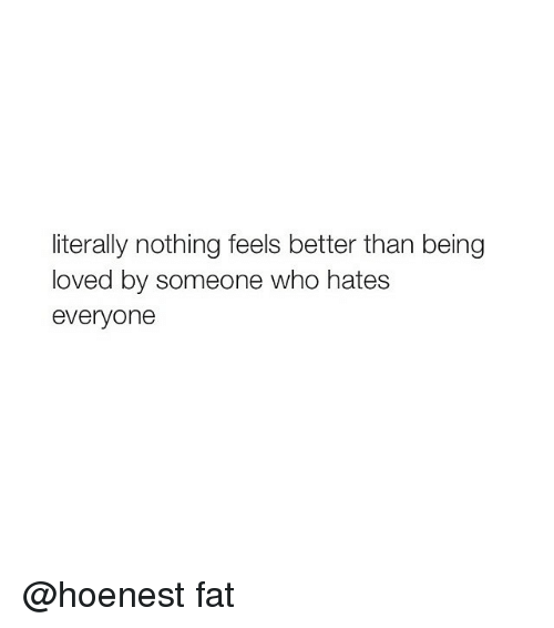 Girl Memes: literally nothing feels better than being  loved by someone who hates  everyone @hoenest fat