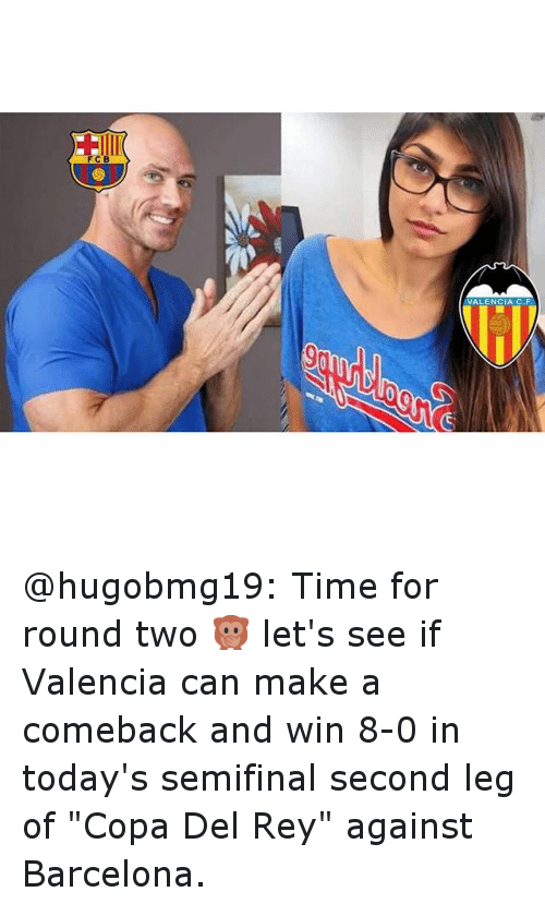 """Time: FCB  VALENCIA C.F. @hugobmg19: Time for round two 🙊 let's see if Valencia can make a comeback and win 8-0 in today's semifinal second leg of """"Copa Del Rey"""" against Barcelona."""