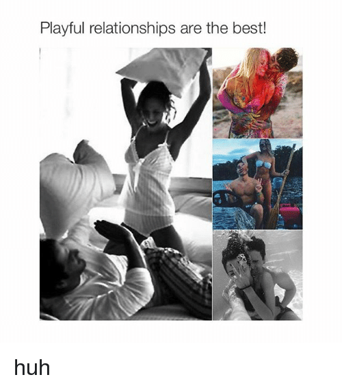 Relationships: Playful relationships are the best! huh