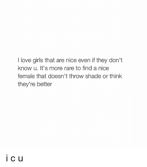 Girl Memes: I love girls that are nice even ifthey don't  know u. It's more rare to find a nice  female that doesn't throw shade or think  they're better i c u
